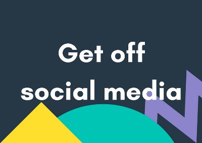 Get Off Social Media